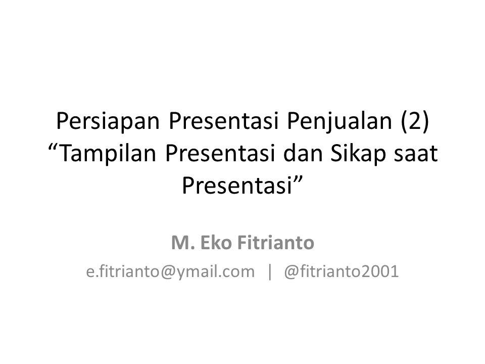 "Persiapan Presentasi Penjualan (2) ""Tampilan Presentasi dan Sikap saat Presentasi"" M. Eko Fitrianto e.fitrianto@ymail.com | @fitrianto2001"
