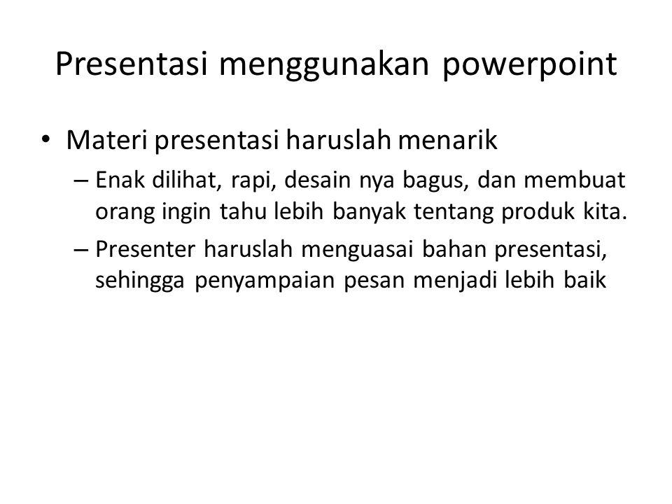 Presentasi menggunakan powerpoint • Materi presentasi haruslah menarik – Enak dilihat, rapi, desain nya bagus, dan membuat orang ingin tahu lebih banyak tentang produk kita.