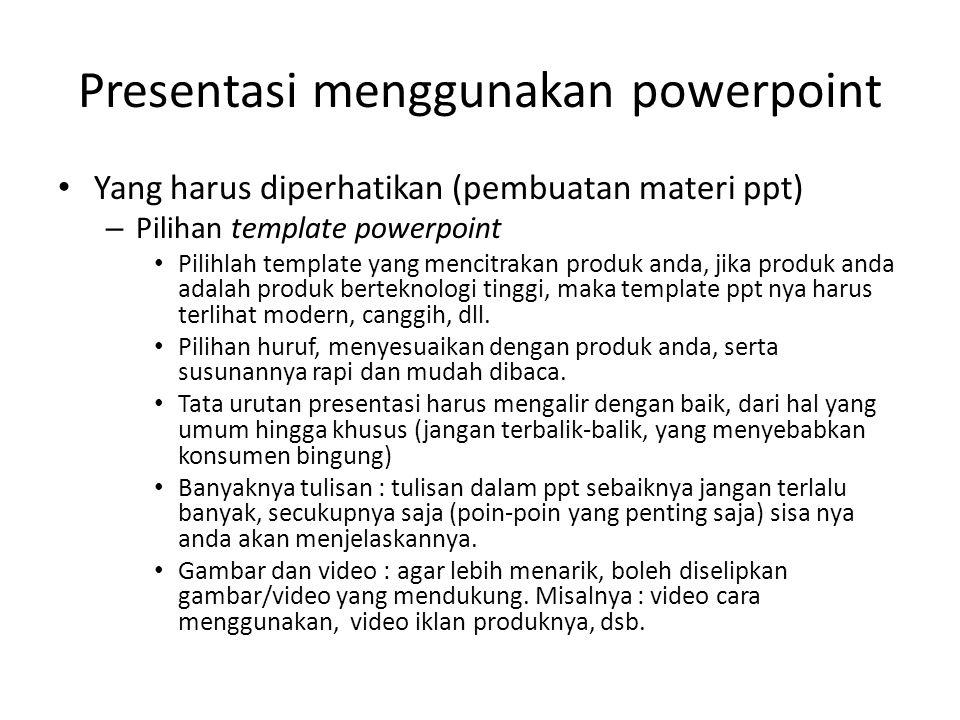 Presentasi menggunakan powerpoint • Yang harus diperhatikan (pembuatan materi ppt) – Pilihan template powerpoint • Pilihlah template yang mencitrakan produk anda, jika produk anda adalah produk berteknologi tinggi, maka template ppt nya harus terlihat modern, canggih, dll.