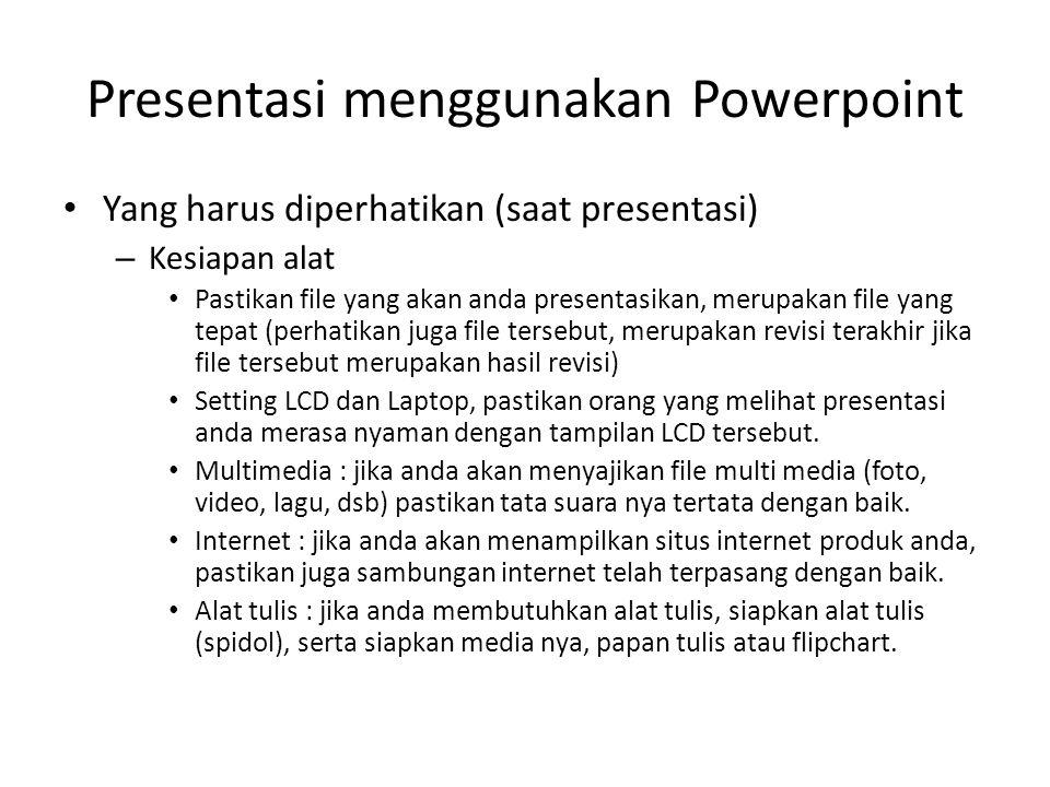 Presentasi menggunakan Powerpoint • Yang harus diperhatikan (saat presentasi) – Kesiapan alat • Pastikan file yang akan anda presentasikan, merupakan