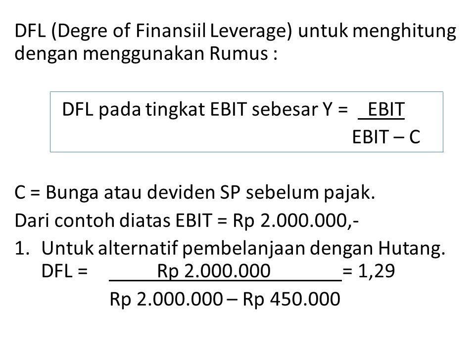 DFL (Degre of Finansiil Leverage) untuk menghitung dengan menggunakan Rumus : DFL pada tingkat EBIT sebesar Y = EBIT EBIT – C C = Bunga atau deviden SP sebelum pajak.