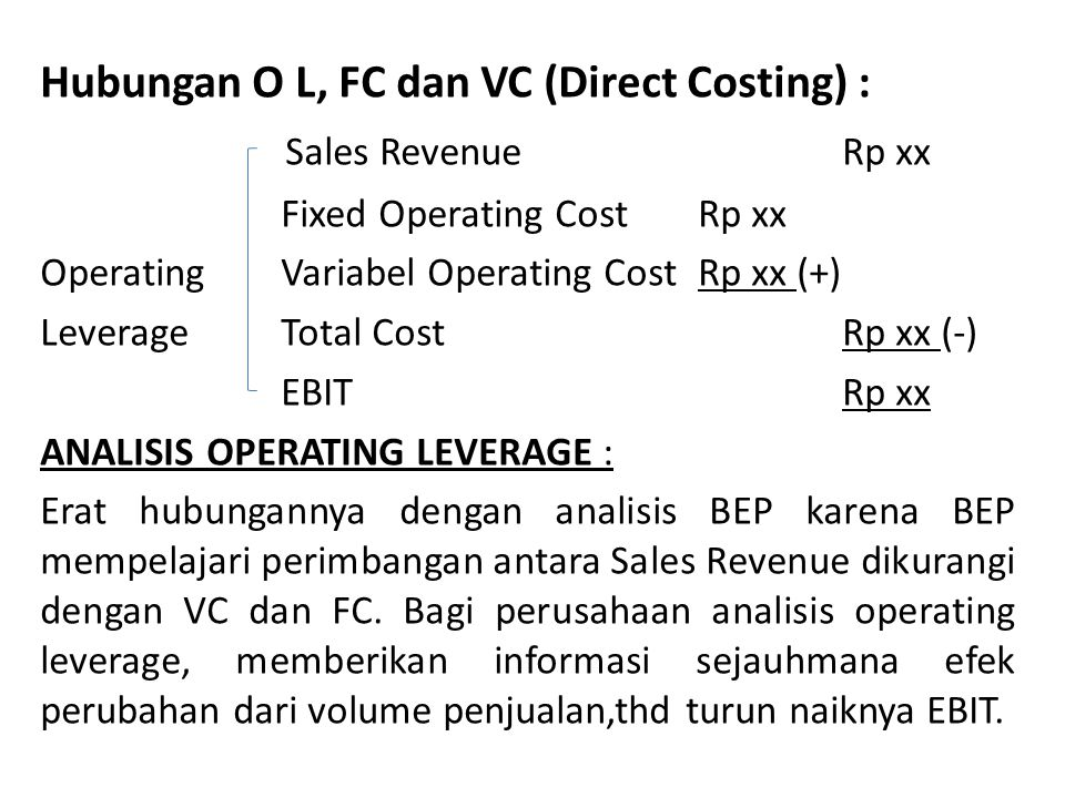 Hubungan O L, FC dan VC (Direct Costing) : Sales Revenue Rp xx Fixed Operating Cost Rp xx Operating Variabel Operating Cost Rp xx (+) Leverage Total C