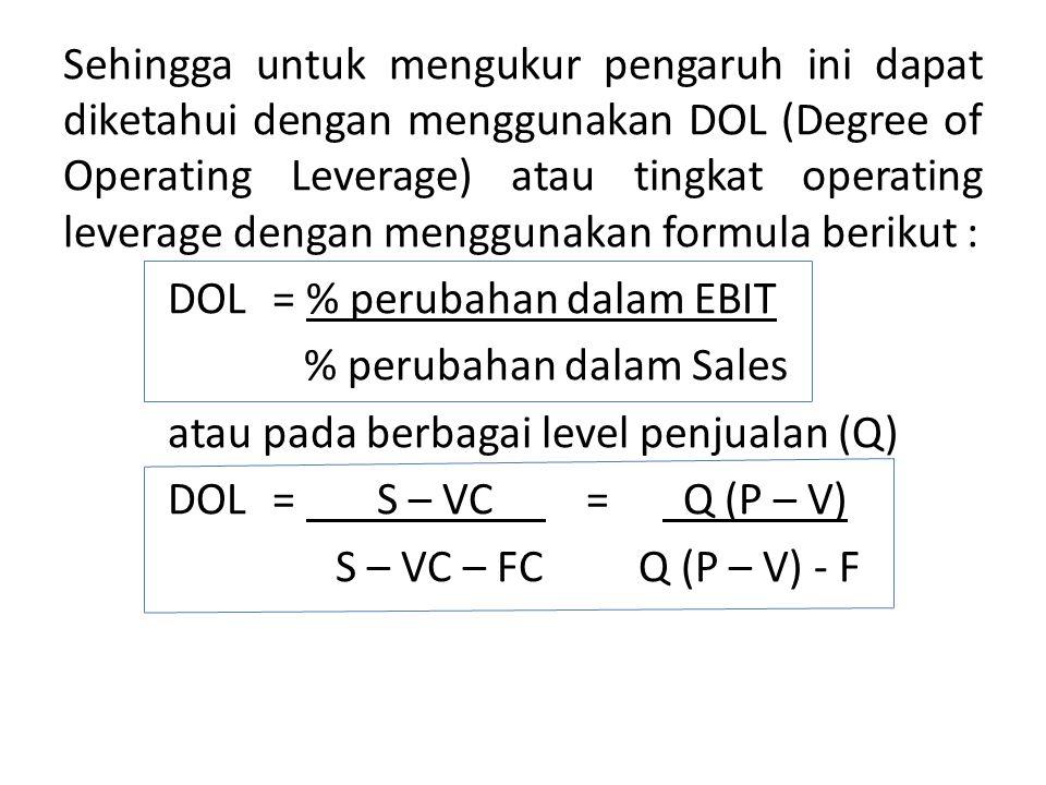 Sehingga untuk mengukur pengaruh ini dapat diketahui dengan menggunakan DOL (Degree of Operating Leverage) atau tingkat operating leverage dengan menggunakan formula berikut : DOL = % perubahan dalam EBIT % perubahan dalam Sales atau pada berbagai level penjualan (Q) DOL= S – VC = Q (P – V) S – VC – FC Q (P – V) - F