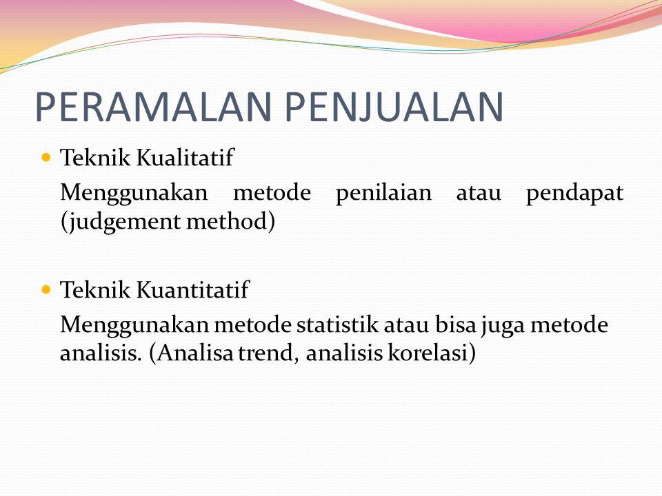 PERAMALAN PENJUALAN  Teknik Kualitatif Menggunakan metode penilaian atau pendapat (judgement method)  Teknik Kuantitatif Menggunakan metode statistik atau bisa juga metode analisis.