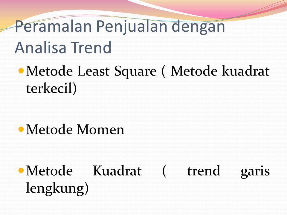Peramalan Penjualan dengan Analisa Trend  Metode Least Square ( Metode kuadrat terkecil)  Metode Momen  Metode Kuadrat ( trend garis lengkung)