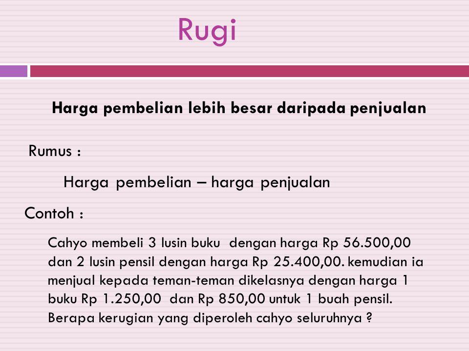 Rugi Harga pembelian lebih besar daripada penjualan Rumus : Harga pembelian – harga penjualan Contoh : Cahyo membeli 3 lusin buku dengan harga Rp 56.5