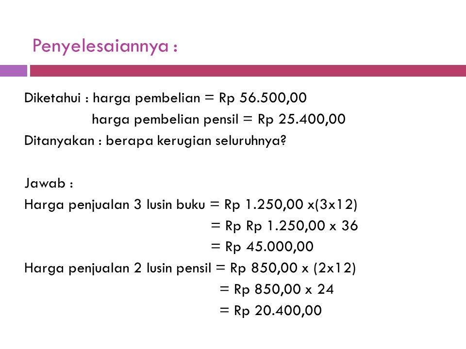 Penyelesaiannya : Diketahui : harga pembelian = Rp 56.500,00 harga pembelian pensil = Rp 25.400,00 Ditanyakan : berapa kerugian seluruhnya? Jawab : Ha
