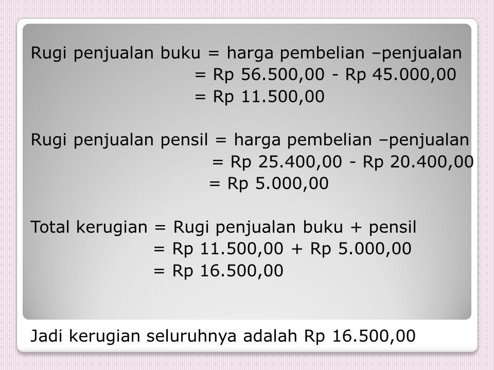 Rugi penjualan buku = harga pembelian –penjualan = Rp 56.500,00 - Rp 45.000,00 = Rp 11.500,00 Rugi penjualan pensil = harga pembelian –penjualan = Rp