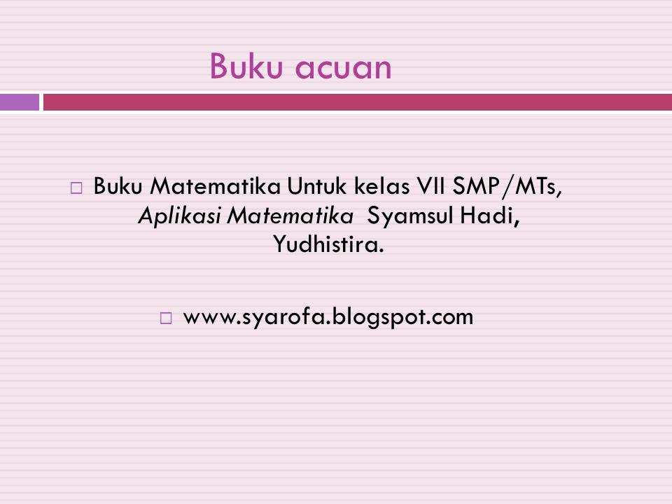 Buku acuan  Buku Matematika Untuk kelas VII SMP/MTs, Aplikasi Matematika Syamsul Hadi, Yudhistira.  www.syarofa.blogspot.com