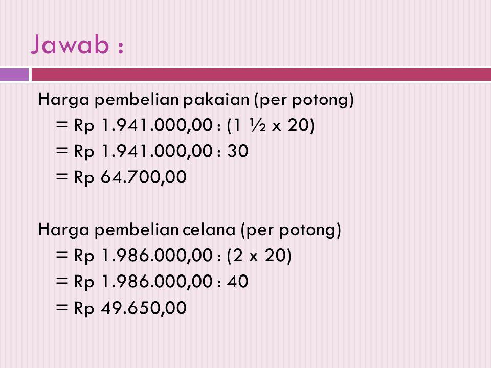 Jawab : Harga pembelian pakaian (per potong) = Rp 1.941.000,00 : (1 ½ x 20) = Rp 1.941.000,00 : 30 = Rp 64.700,00 Harga pembelian celana (per potong)