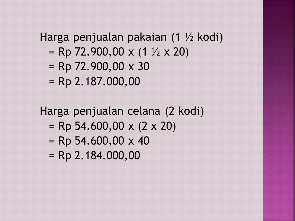 Harga penjualan pakaian (1 ½ kodi) = Rp 72.900,00 x (1 ½ x 20) = Rp 72.900,00 x 30 = Rp 2.187.000,00 Harga penjualan celana (2 kodi) = Rp 54.600,00 x