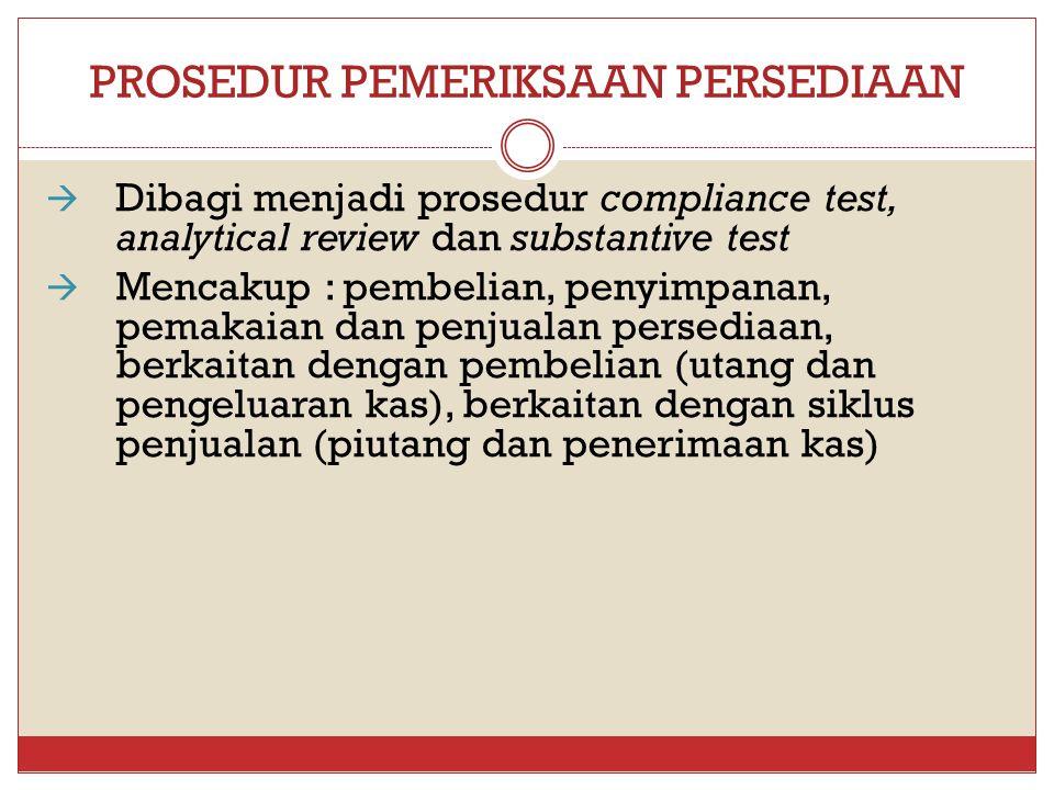 PROSEDUR PEMERIKSAAN PERSEDIAAN  Dibagi menjadi prosedur compliance test, analytical review dan substantive test  Mencakup : pembelian, penyimpanan,