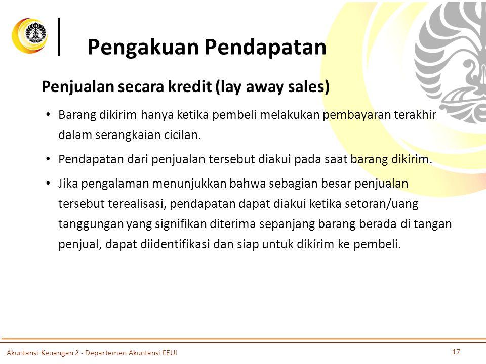 Pengakuan Pendapatan 18 Akuntansi Keuangan 2 - Departemen Akuntansi FEUI Penjualan dengan opsi beli (jual) bagi penjual (pembeli) • Perlu dianalisis apakah penjual secara substansial telah memindahkan manfaat dan resiko kepemilikan kepada pembeli.