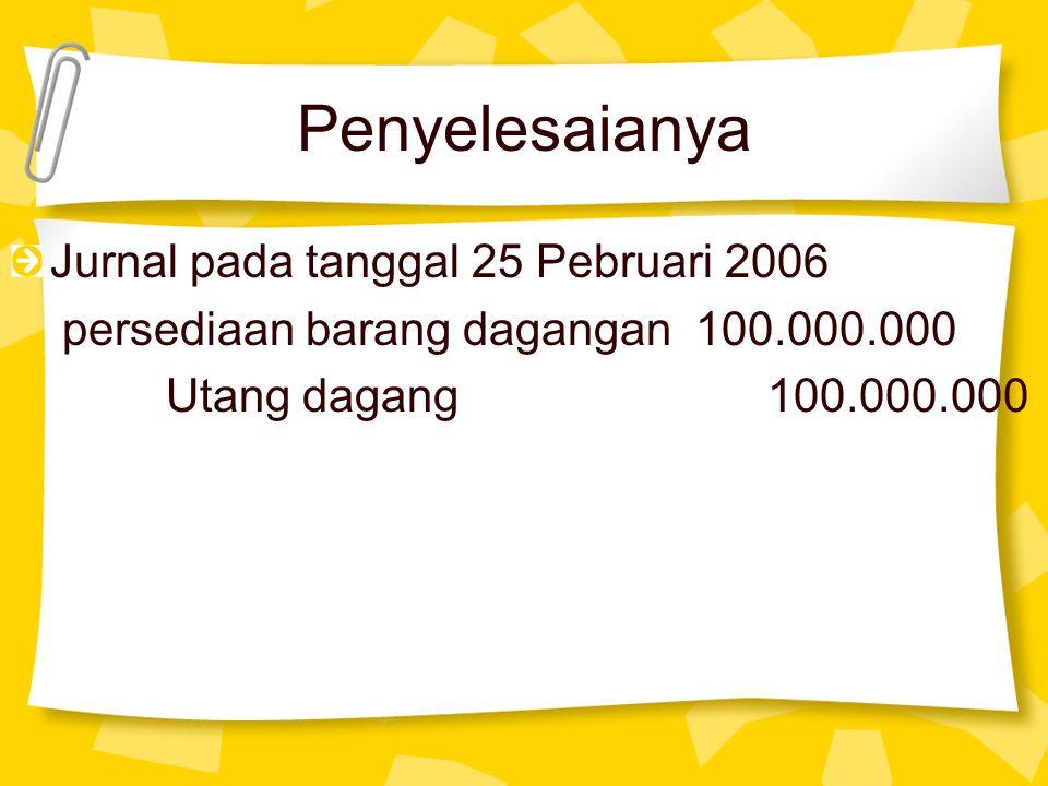 Penyelesaianya Jurnal pada tanggal 25 Pebruari 2006 persediaan barang dagangan 100.000.000 Utang dagang 100.000.000