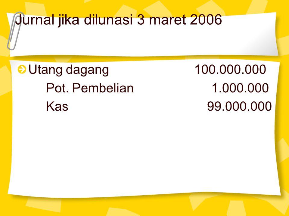 Jurnal jika dilunasi 3 maret 2006 Utang dagang 100.000.000 Pot. Pembelian 1.000.000 Kas 99.000.000
