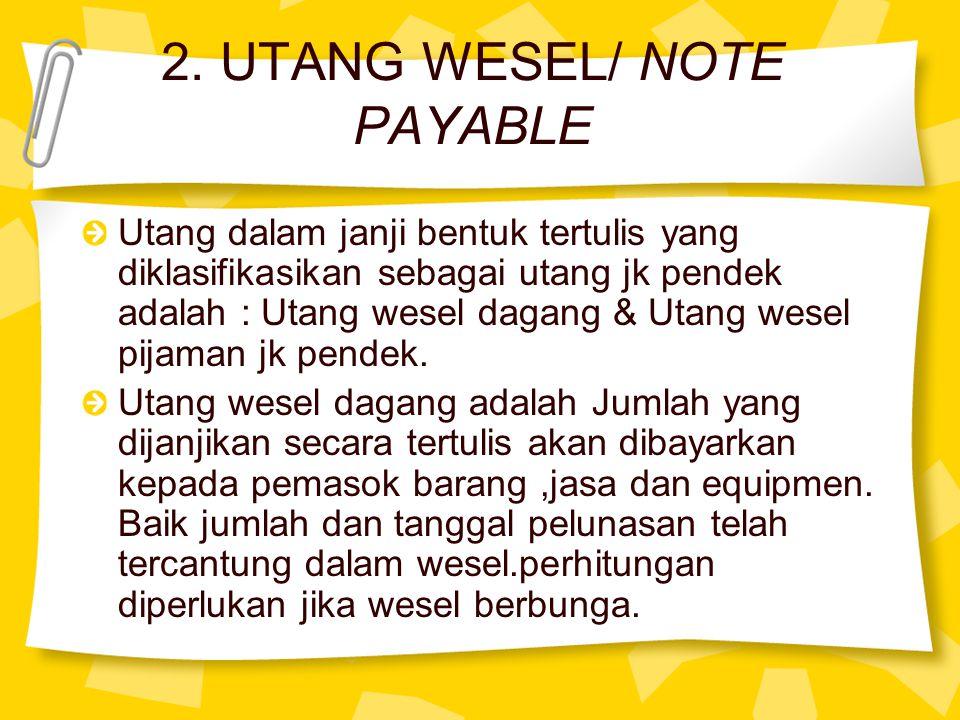 2. UTANG WESEL/ NOTE PAYABLE Utang dalam janji bentuk tertulis yang diklasifikasikan sebagai utang jk pendek adalah : Utang wesel dagang & Utang wesel