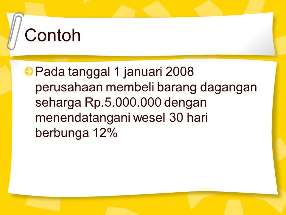 Contoh Pada tanggal 1 januari 2008 perusahaan membeli barang dagangan seharga Rp.5.000.000 dengan menendatangani wesel 30 hari berbunga 12%