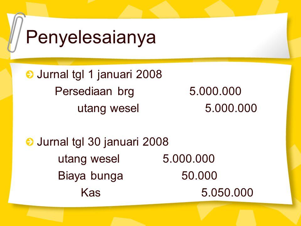 Penyelesaianya Jurnal tgl 1 januari 2008 Persediaan brg 5.000.000 utang wesel 5.000.000 Jurnal tgl 30 januari 2008 utang wesel 5.000.000 Biaya bunga 5