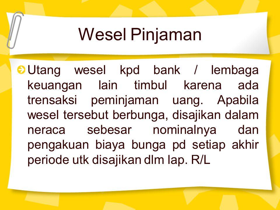 Wesel Pinjaman Utang wesel kpd bank / lembaga keuangan lain timbul karena ada trensaksi peminjaman uang. Apabila wesel tersebut berbunga, disajikan da