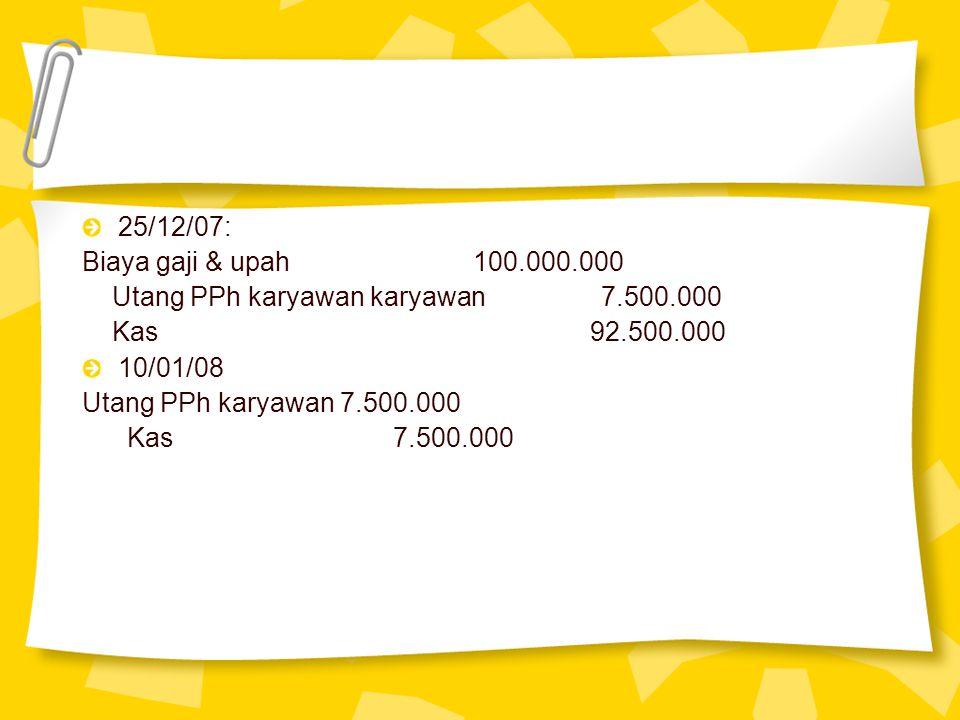 25/12/07: Biaya gaji & upah 100.000.000 Utang PPh karyawan karyawan 7.500.000 Kas 92.500.000 10/01/08 Utang PPh karyawan 7.500.000 Kas 7.500.000