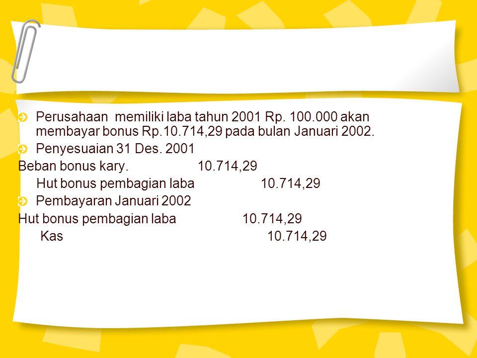 Perusahaan memiliki laba tahun 2001 Rp. 100.000 akan membayar bonus Rp.10.714,29 pada bulan Januari 2002. Penyesuaian 31 Des. 2001 Beban bonus kary. 1