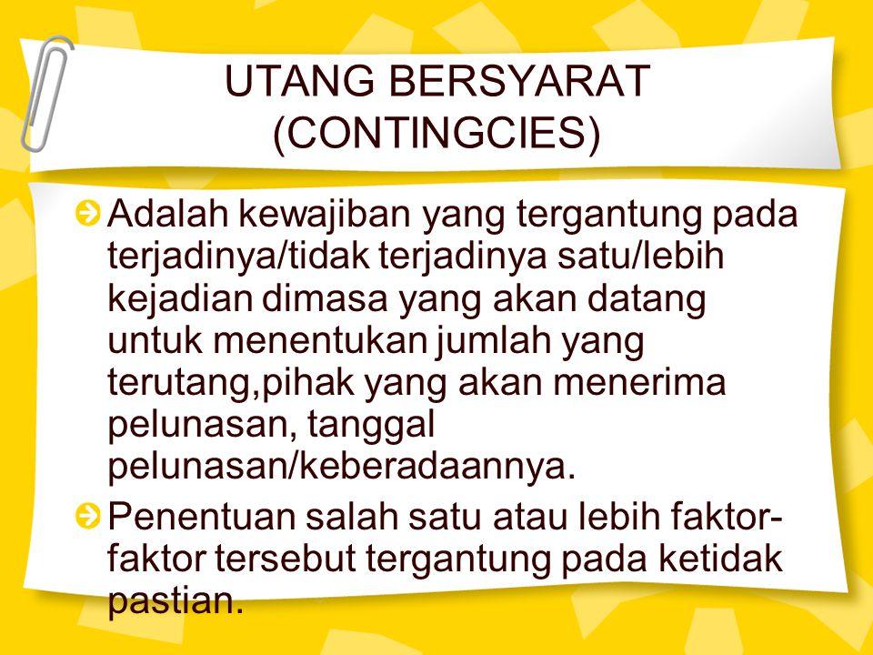 UTANG BERSYARAT (CONTINGCIES) Adalah kewajiban yang tergantung pada terjadinya/tidak terjadinya satu/lebih kejadian dimasa yang akan datang untuk mene