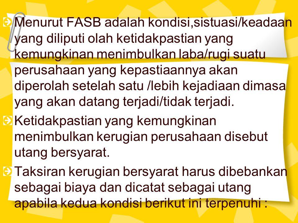 Menurut FASB adalah kondisi,sistuasi/keadaan yang diliputi olah ketidakpastian yang kemungkinan menimbulkan laba/rugi suatu perusahaan yang kepastiaan