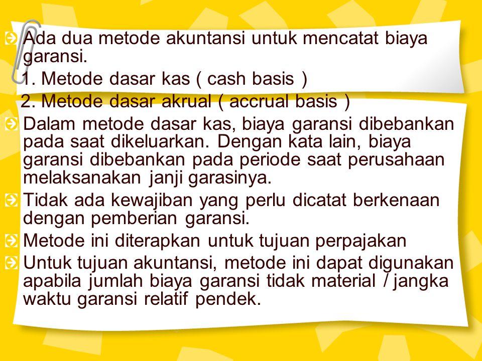 Ada dua metode akuntansi untuk mencatat biaya garansi. 1. Metode dasar kas ( cash basis ) 2. Metode dasar akrual ( accrual basis ) Dalam metode dasar