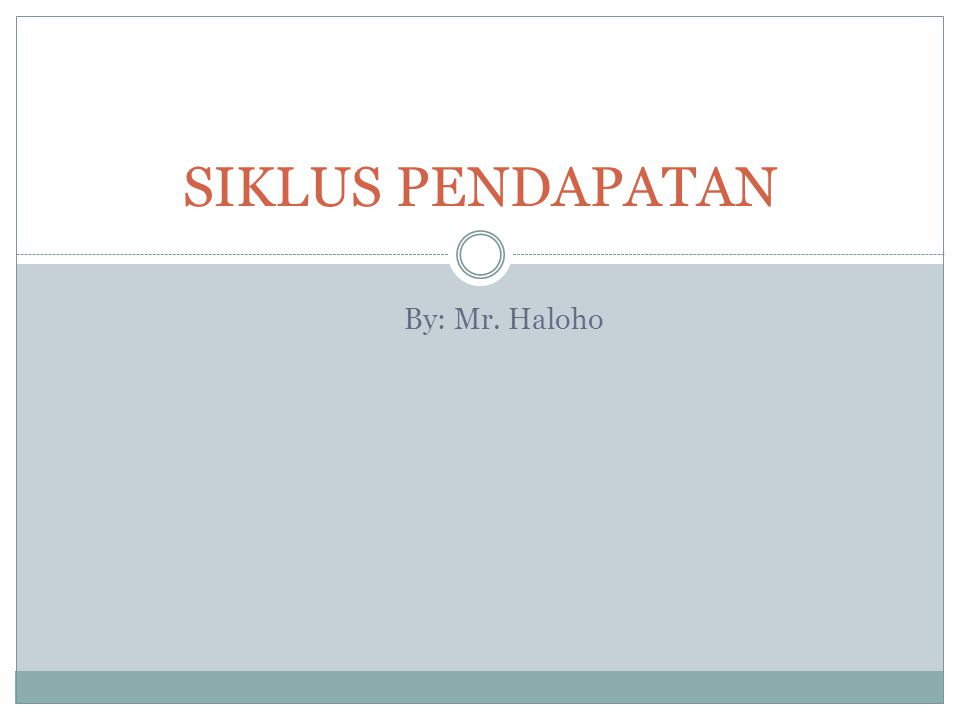 By: Mr. Haloho SIKLUS PENDAPATAN