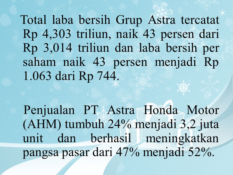 Total laba bersih Grup Astra tercatat Rp 4,303 triliun, naik 43 persen dari Rp 3,014 triliun dan laba bersih per saham naik 43 persen menjadi Rp 1.063