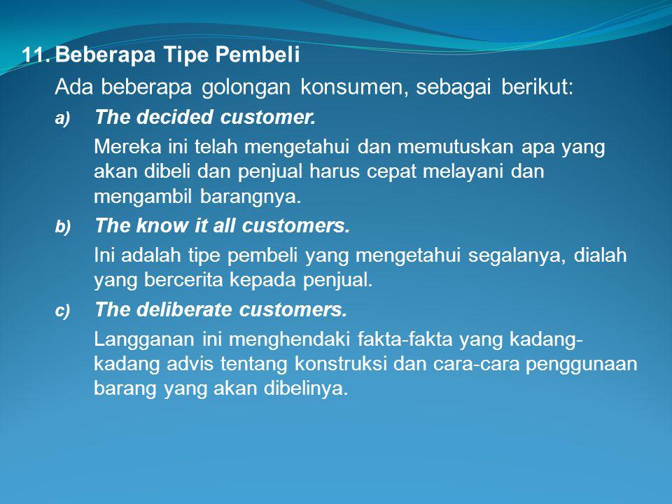 11. Beberapa Tipe Pembeli Ada beberapa golongan konsumen, sebagai berikut: a) The decided customer. Mereka ini telah mengetahui dan memutuskan apa yan