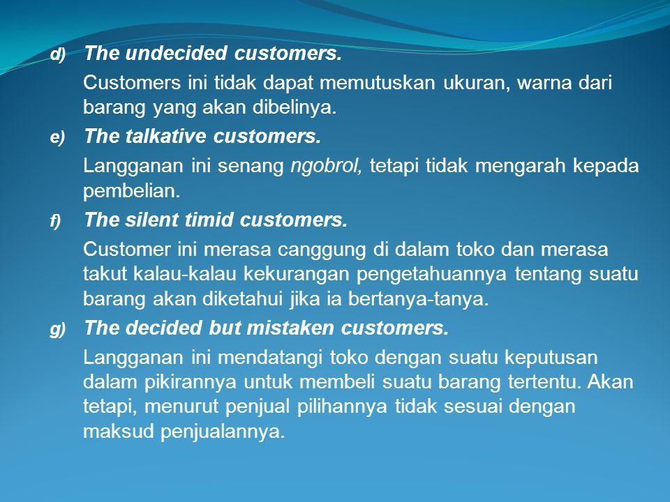 d) The undecided customers. Customers ini tidak dapat memutuskan ukuran, warna dari barang yang akan dibelinya. e) The talkative customers. Langganan