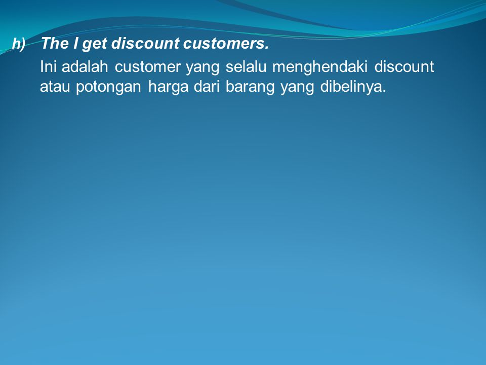h) The I get discount customers. Ini adalah customer yang selalu menghendaki discount atau potongan harga dari barang yang dibelinya.