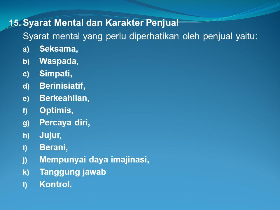 15. Syarat Mental dan Karakter Penjual Syarat mental yang perlu diperhatikan oleh penjual yaitu: a) Seksama, b) Waspada, c) Simpati, d) Berinisiatif,
