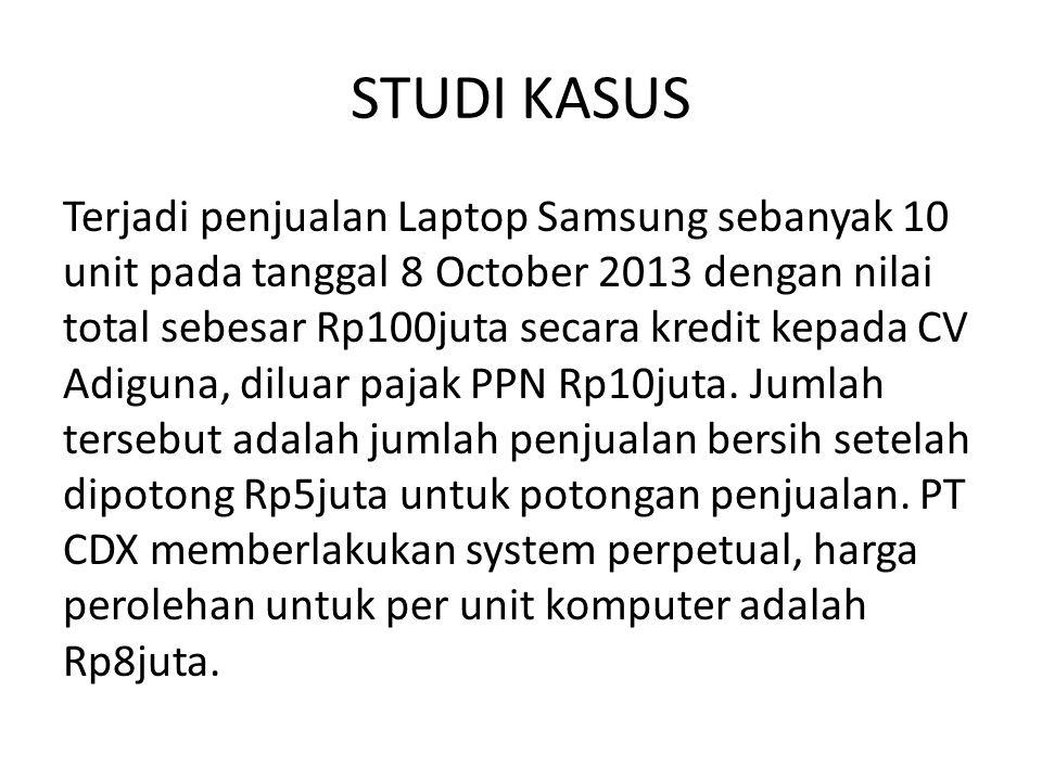 STUDI KASUS Terjadi penjualan Laptop Samsung sebanyak 10 unit pada tanggal 8 October 2013 dengan nilai total sebesar Rp100juta secara kredit kepada CV