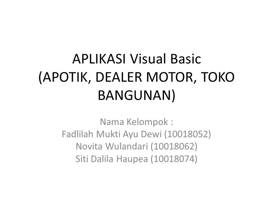 APLIKASI Visual Basic (APOTIK, DEALER MOTOR, TOKO BANGUNAN) Nama Kelompok : Fadlilah Mukti Ayu Dewi (10018052) Novita Wulandari (10018062) Siti Dalila
