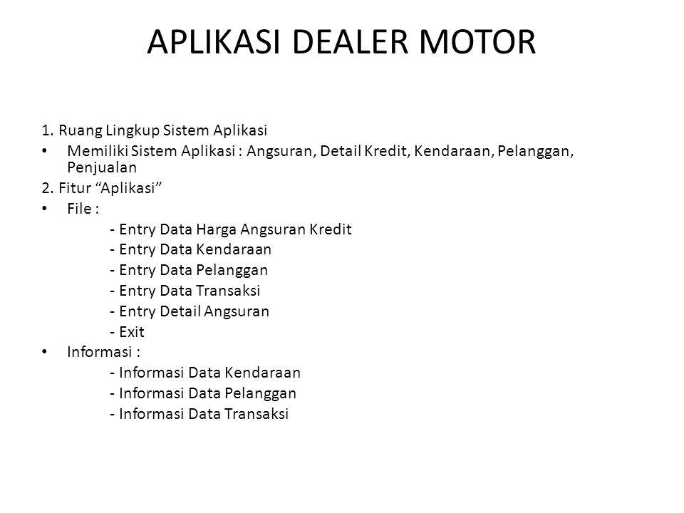 APLIKASI DEALER MOTOR 1. Ruang Lingkup Sistem Aplikasi • Memiliki Sistem Aplikasi : Angsuran, Detail Kredit, Kendaraan, Pelanggan, Penjualan 2. Fitur