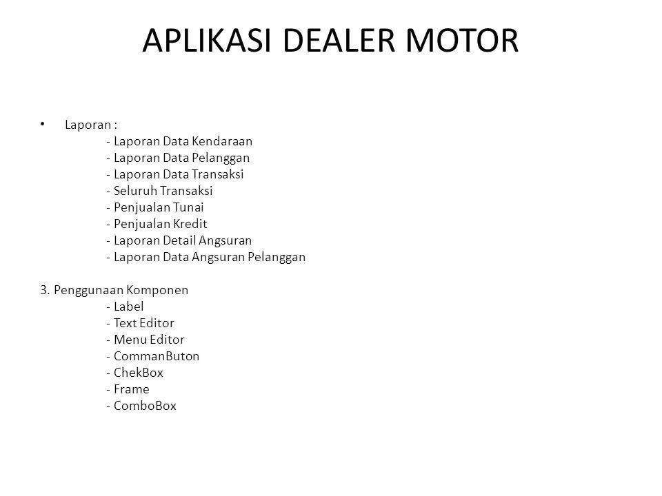 APLIKASI DEALER MOTOR • Laporan : - Laporan Data Kendaraan - Laporan Data Pelanggan - Laporan Data Transaksi - Seluruh Transaksi - Penjualan Tunai - P