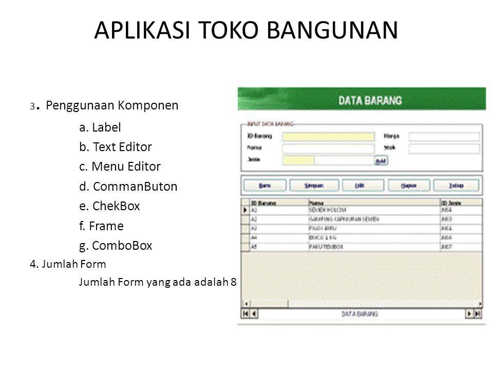 APLIKASI TOKO BANGUNAN 3. Penggunaan Komponen a. Label b. Text Editor c. Menu Editor d. CommanButon e. ChekBox f. Frame g. ComboBox 4. Jumlah Form Jum