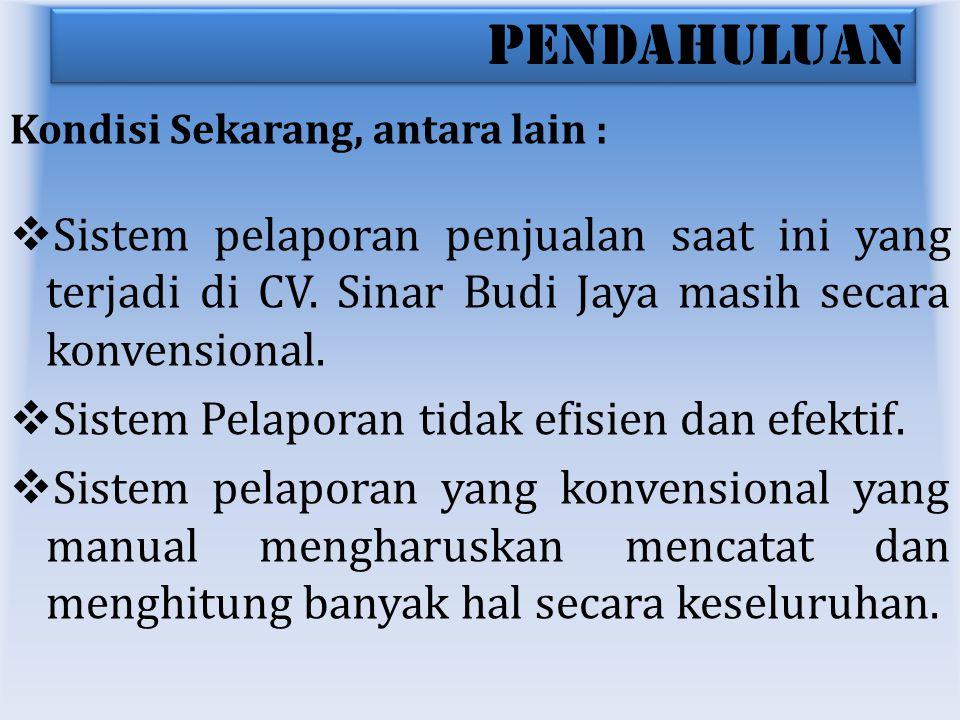 PENDAHULUAN Kondisi Sekarang, antara lain :  Sistem pelaporan penjualan saat ini yang terjadi di CV. Sinar Budi Jaya masih secara konvensional.  Sis