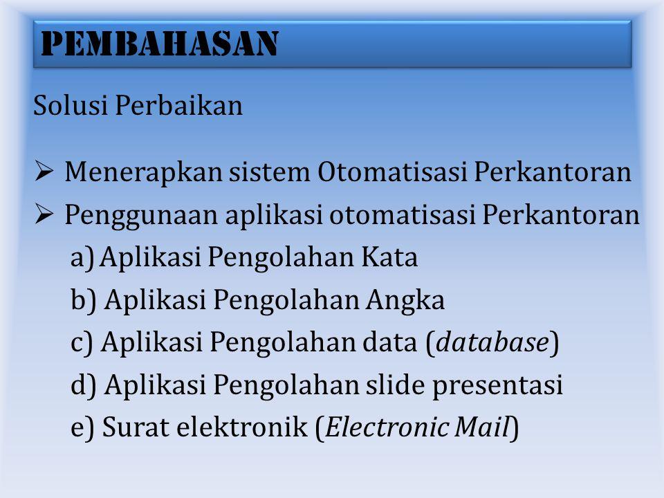 PEMBAHASAN Solusi Perbaikan  Menerapkan sistem Otomatisasi Perkantoran  Penggunaan aplikasi otomatisasi Perkantoran a)Aplikasi Pengolahan Kata b) Aplikasi Pengolahan Angka c) Aplikasi Pengolahan data (database) d) Aplikasi Pengolahan slide presentasi e) Surat elektronik (Electronic Mail)