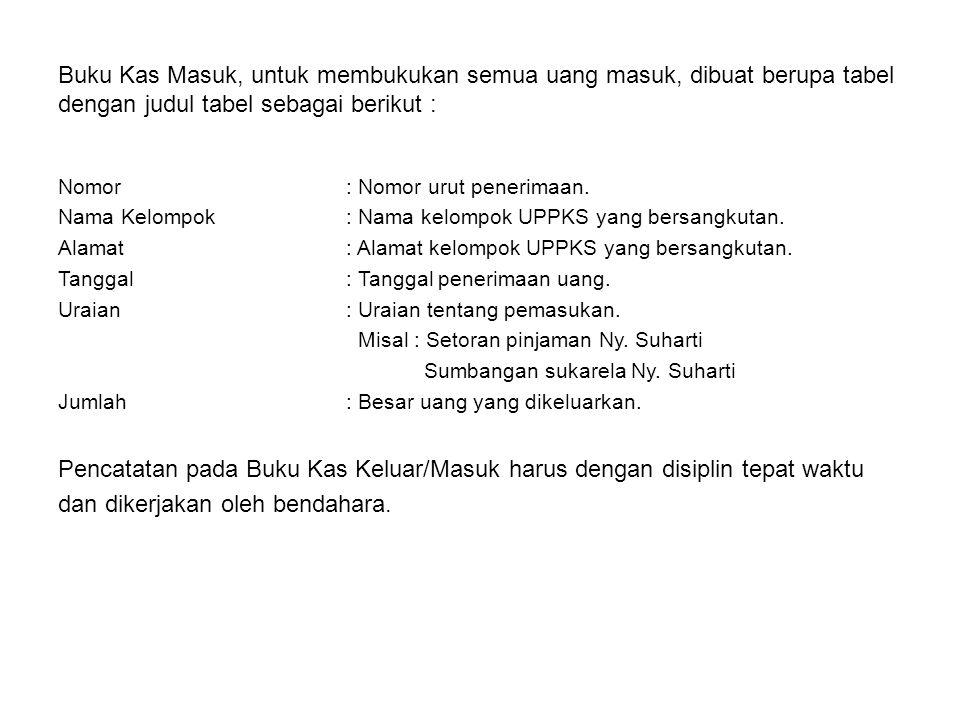 Buku Kas Masuk, untuk membukukan semua uang masuk, dibuat berupa tabel dengan judul tabel sebagai berikut : Nomor: Nomor urut penerimaan. Nama Kelompo