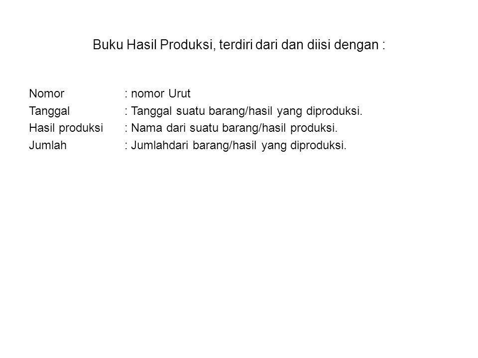 Buku Hasil Produksi, terdiri dari dan diisi dengan : Nomor: nomor Urut Tanggal: Tanggal suatu barang/hasil yang diproduksi. Hasil produksi: Nama dari
