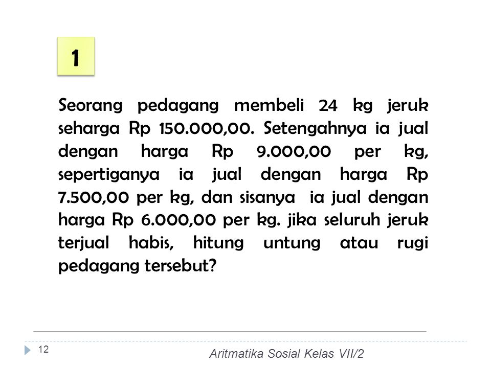 Seorang pedagang membeli 24 kg jeruk seharga Rp 150.000,00. Setengahnya ia jual dengan harga Rp 9.000,00 per kg, sepertiganya ia jual dengan harga Rp