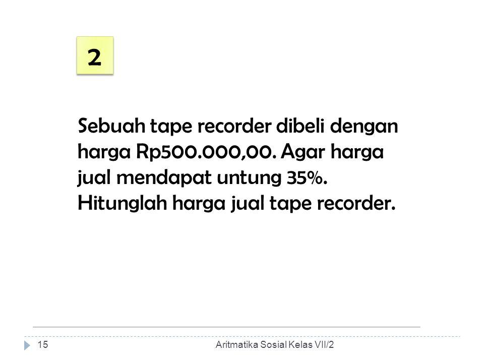Sebuah tape recorder dibeli dengan harga Rp500.000,00. Agar harga jual mendapat untung 35%. Hitunglah harga jual tape recorder. Aritmatika Sosial Kela