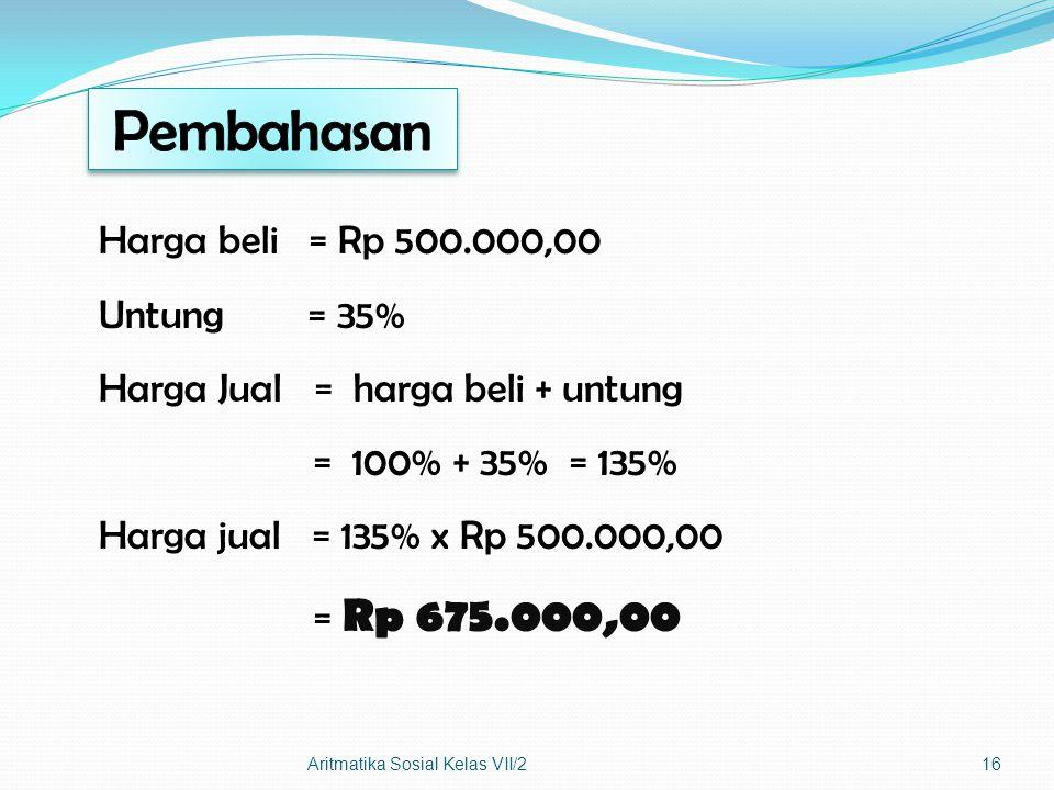 Harga beli = Rp 500.000,00 Untung = 35% Harga Jual = harga beli + untung = 100% + 35% = 135% Harga jual = 135% x Rp 500.000,00 = Rp 675.000,00 Aritmat