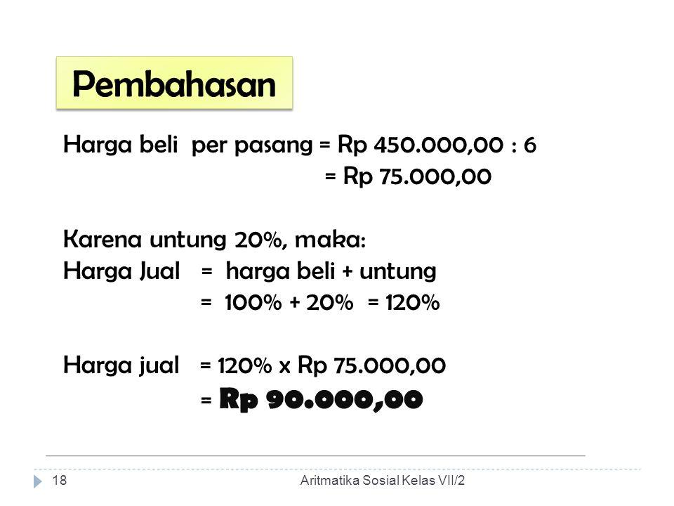 Harga beli per pasang = Rp 450.000,00 : 6 = Rp 75.000,00 Karena untung 20%, maka: Harga Jual = harga beli + untung = 100% + 20% = 120% Harga jual = 12
