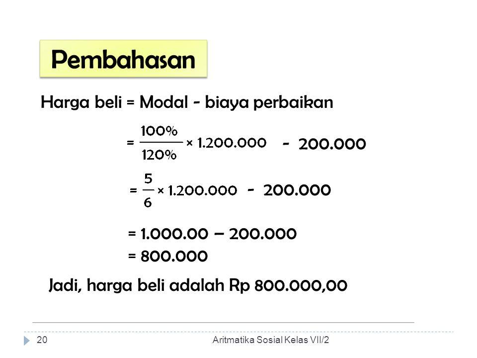 Harga beli = Modal - biaya perbaikan - 200.000 = 1.000.00 – 200.000 = 800.000 - 200.000 Jadi, harga beli adalah Rp 800.000,00 Aritmatika Sosial Kelas