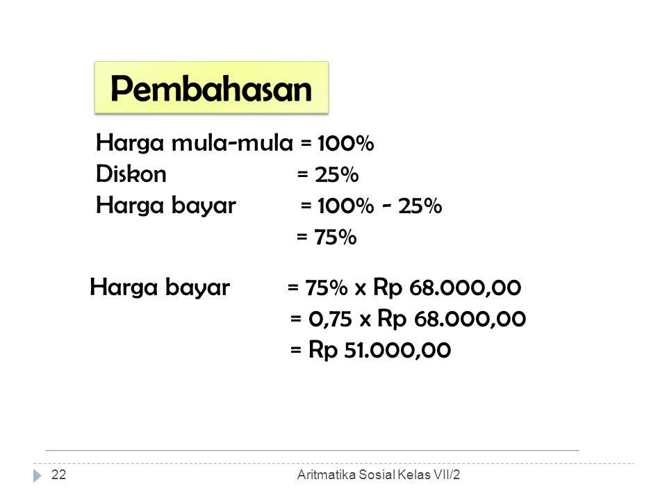 Harga mula-mula = 100% Diskon = 25% Harga bayar = 100% - 25% = 75% Harga bayar = 75% x Rp 68.000,00 = 0,75 x Rp 68.000,00 = Rp 51.000,00 Aritmatika So