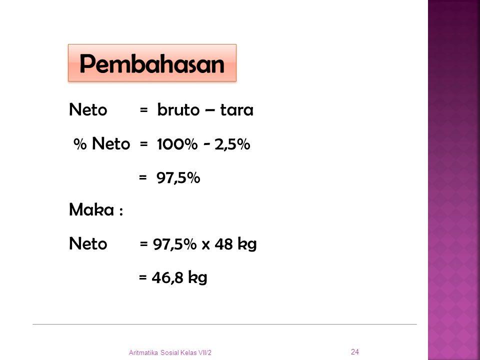 Neto = bruto – tara % Neto = 100% - 2,5% = 97,5% Maka : Neto = 97,5% x 48 kg = 46,8 kg Aritmatika Sosial Kelas VII/2 24